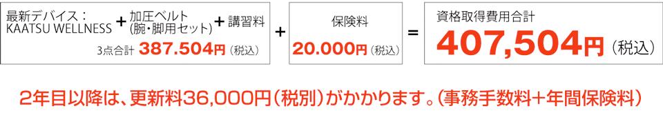 [最新デバイス]KAATSU WELLNESS + 加圧ベルト(腕・脚用セット)+ 講習料 3点合計 387,504円(税込) + 保険料 20,000円(税込) = 資格取得費用合計 407,504円(税込)2年目以降は、更新料36,000円(税別)がかかります。(事務手数料+年間保険料)